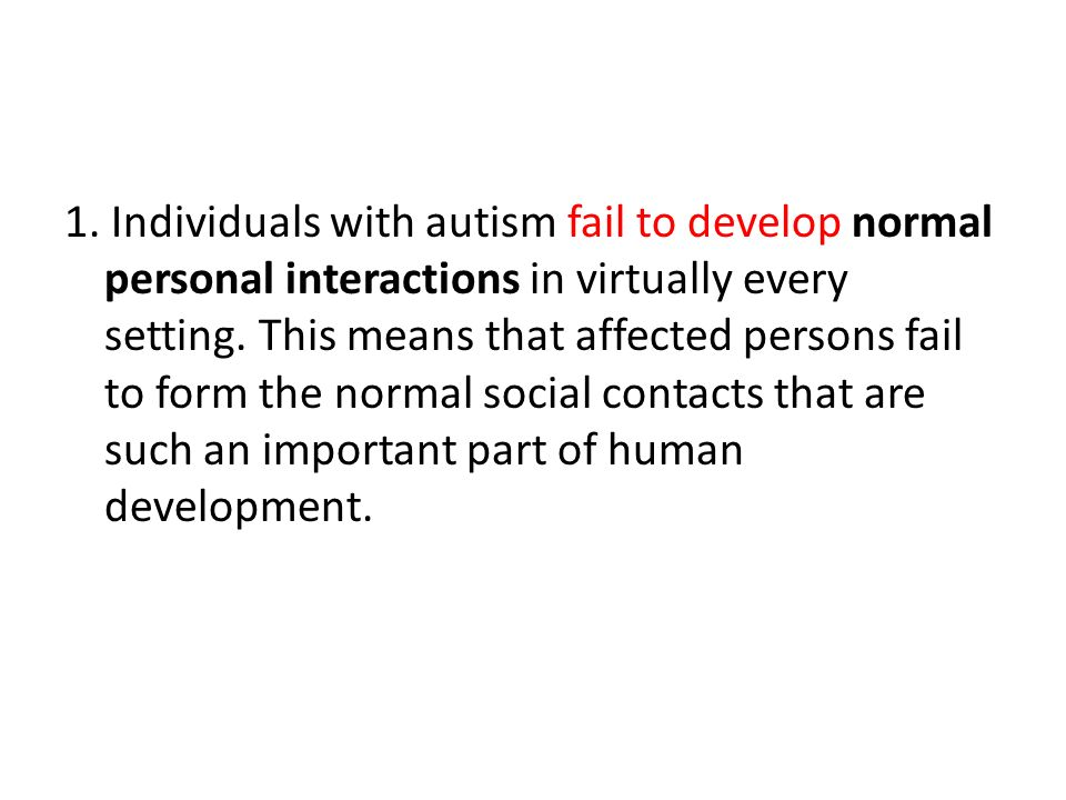 1. Individuals with autism fail to develop normal personal interactions in virtually every setting.