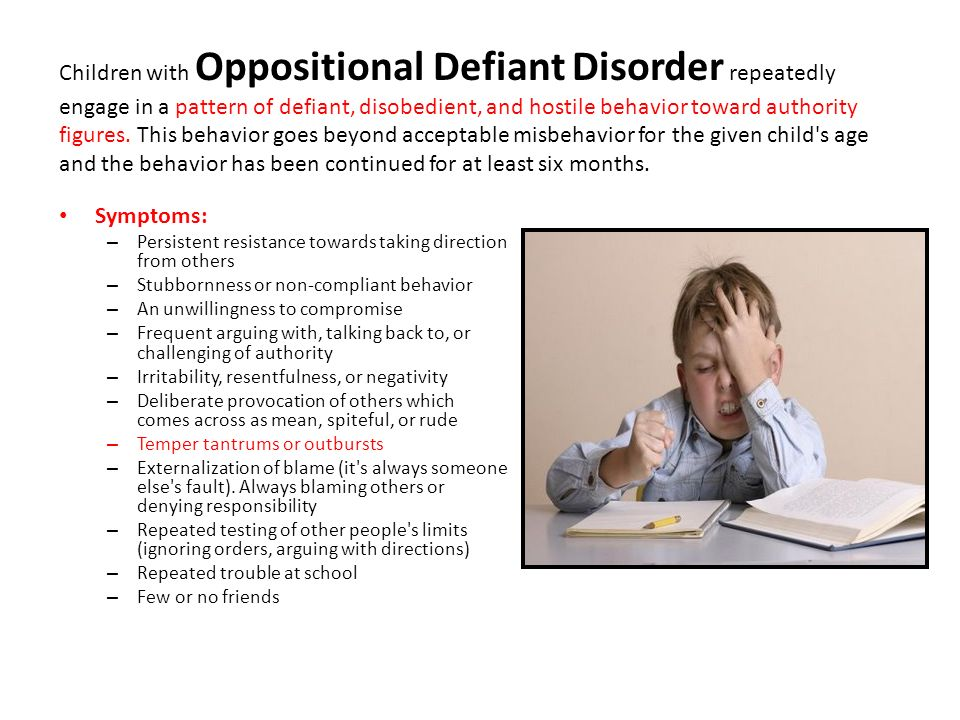 Children with Oppositional Defiant Disorder repeatedly engage in a pattern of defiant, disobedient, and hostile behavior toward authority figures. This behavior goes beyond acceptable misbehavior for the given child s age and the behavior has been continued for at least six months.
