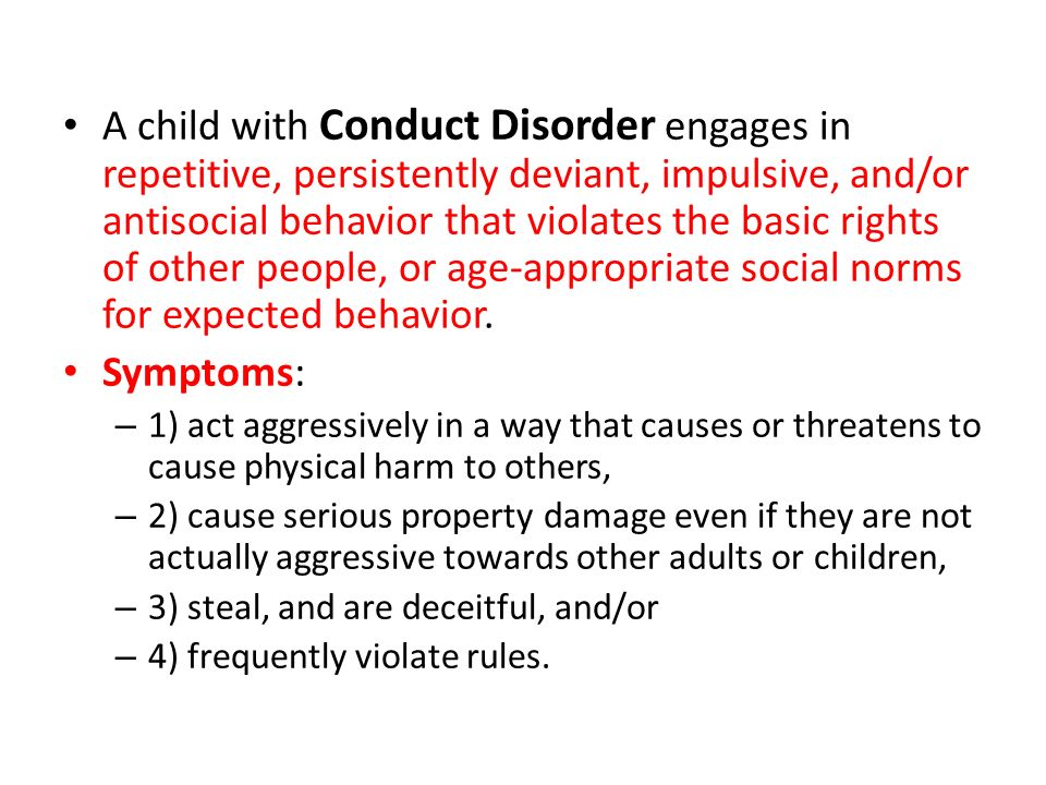 A child with Conduct Disorder engages in repetitive, persistently deviant, impulsive, and/or antisocial behavior that violates the basic rights of other people, or age-appropriate social norms for expected behavior.