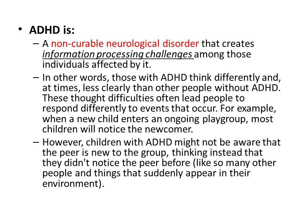 ADHD is: A non-curable neurological disorder that creates information processing challenges among those individuals affected by it.
