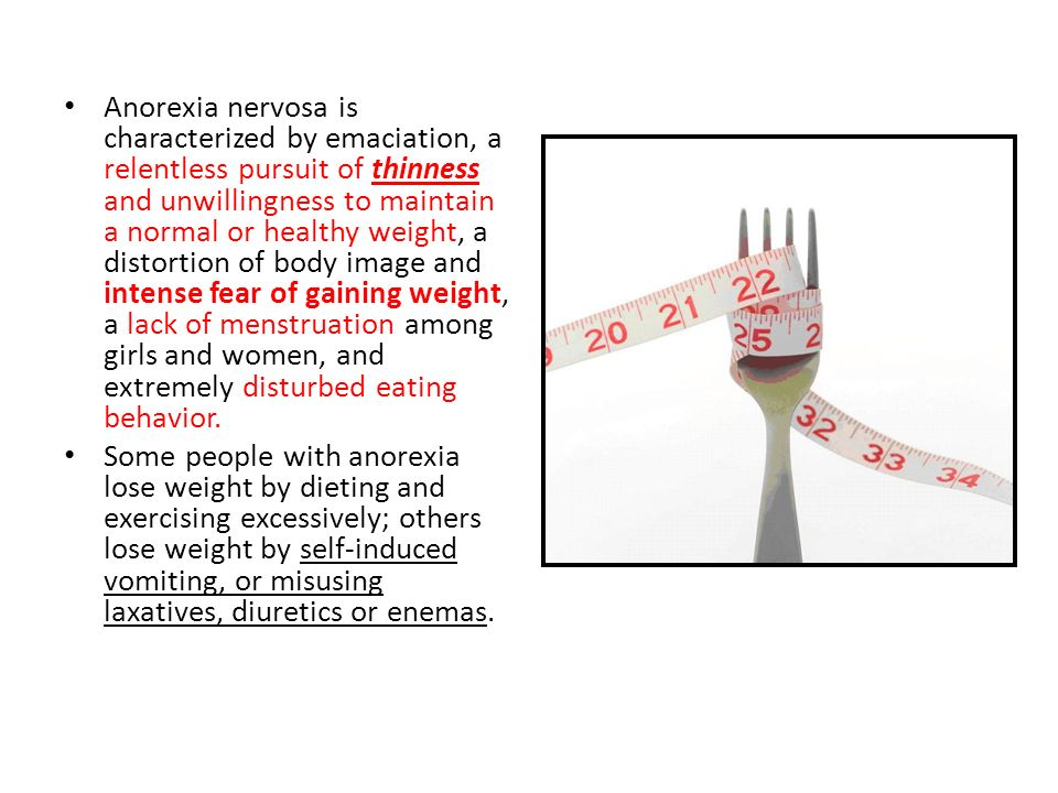 Anorexia nervosa is characterized by emaciation, a relentless pursuit of thinness and unwillingness to maintain a normal or healthy weight, a distortion of body image and intense fear of gaining weight, a lack of menstruation among girls and women, and extremely disturbed eating behavior.