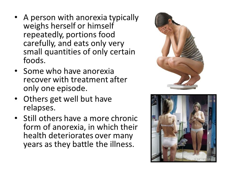 A person with anorexia typically weighs herself or himself repeatedly, portions food carefully, and eats only very small quantities of only certain foods.