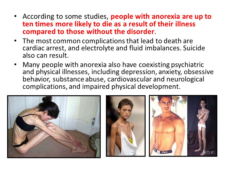 According to some studies, people with anorexia are up to ten times more likely to die as a result of their illness compared to those without the disorder.