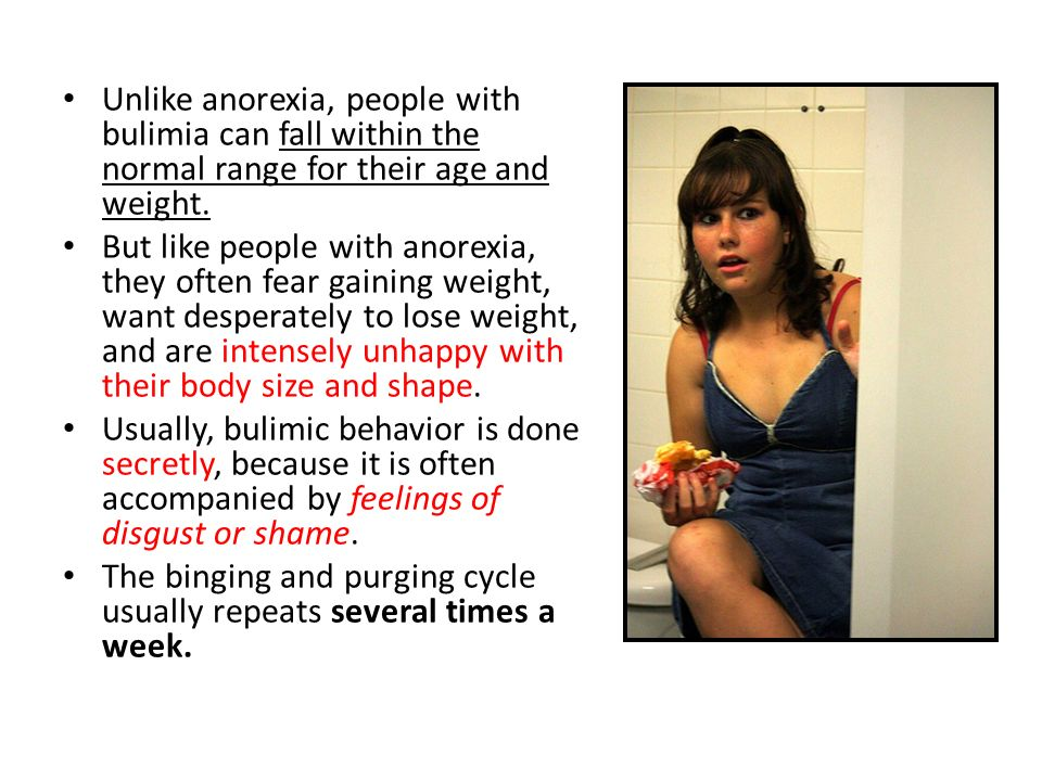Unlike anorexia, people with bulimia can fall within the normal range for their age and weight.