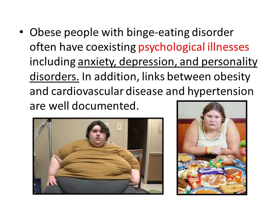Obese people with binge-eating disorder often have coexisting psychological illnesses including anxiety, depression, and personality disorders.