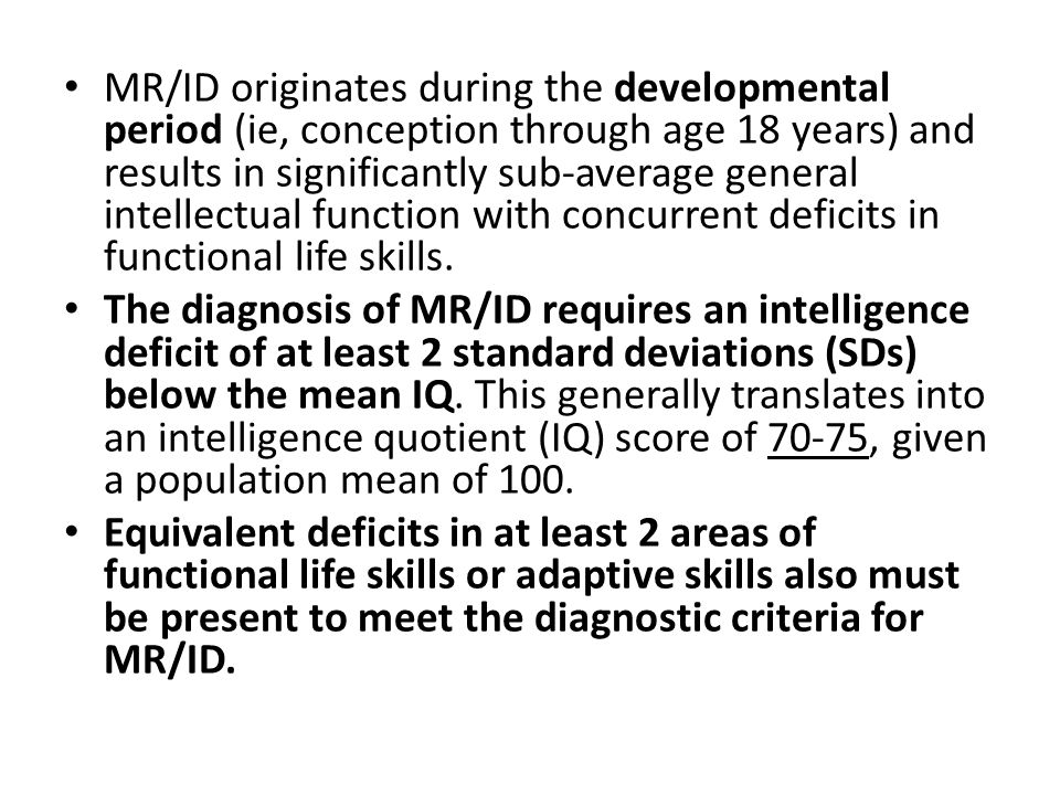 MR/ID originates during the developmental period (ie, conception through age 18 years) and results in significantly sub-average general intellectual function with concurrent deficits in functional life skills.