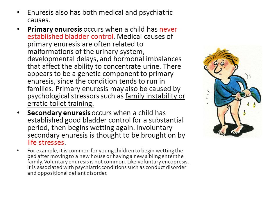 Enuresis also has both medical and psychiatric causes.