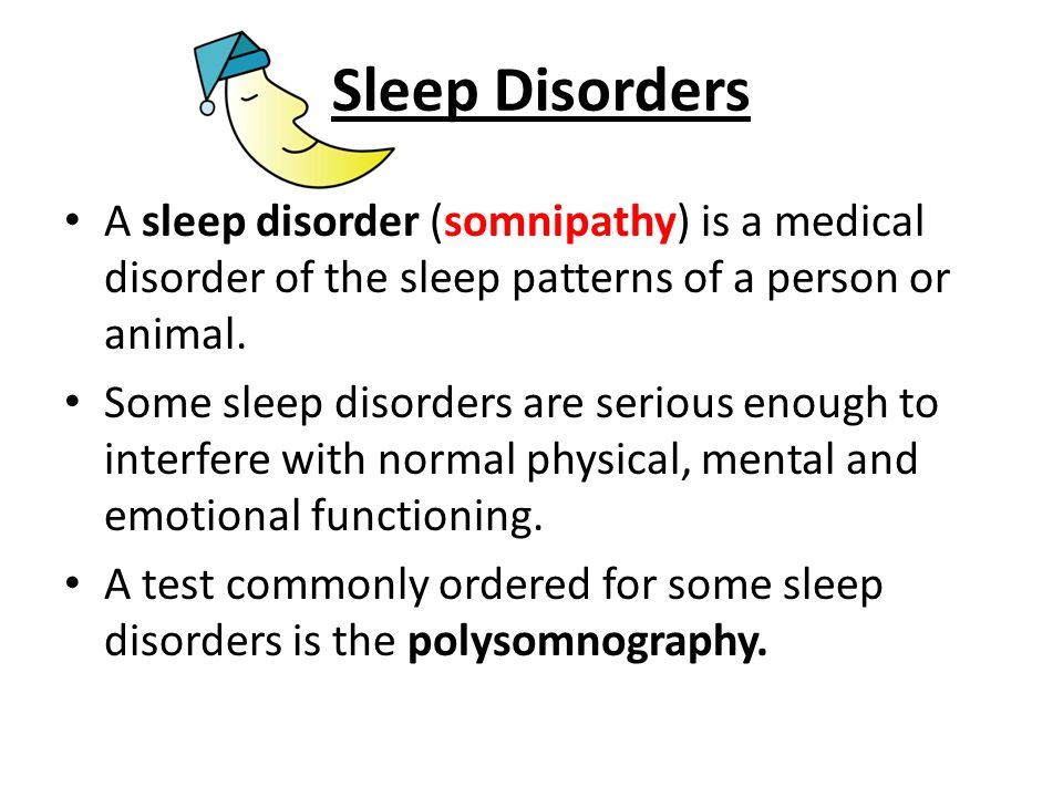 Sleep Disorders A sleep disorder (somnipathy) is a medical disorder of the sleep patterns of a person or animal.