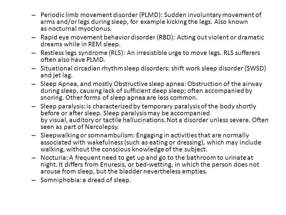 Periodic limb movement disorder (PLMD): Sudden involuntary movement of arms and/or legs during sleep, for example kicking the legs. Also known as nocturnal myoclonus.