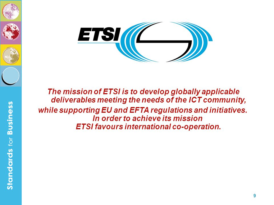 The mission of ETSI is to develop globally applicable deliverables meeting the needs of the ICT community,