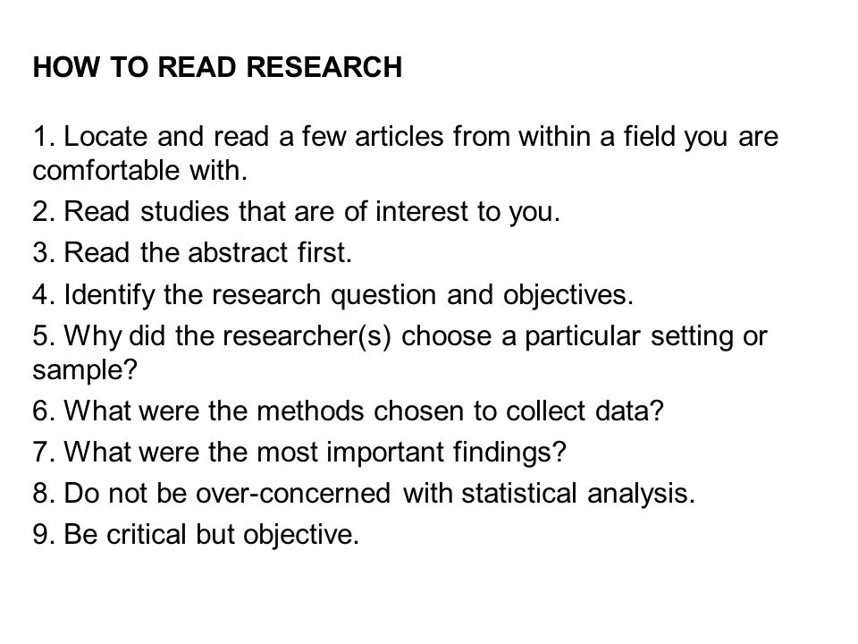 HOW TO READ RESEARCH 1. Locate and read a few articles from within a field you are comfortable with.