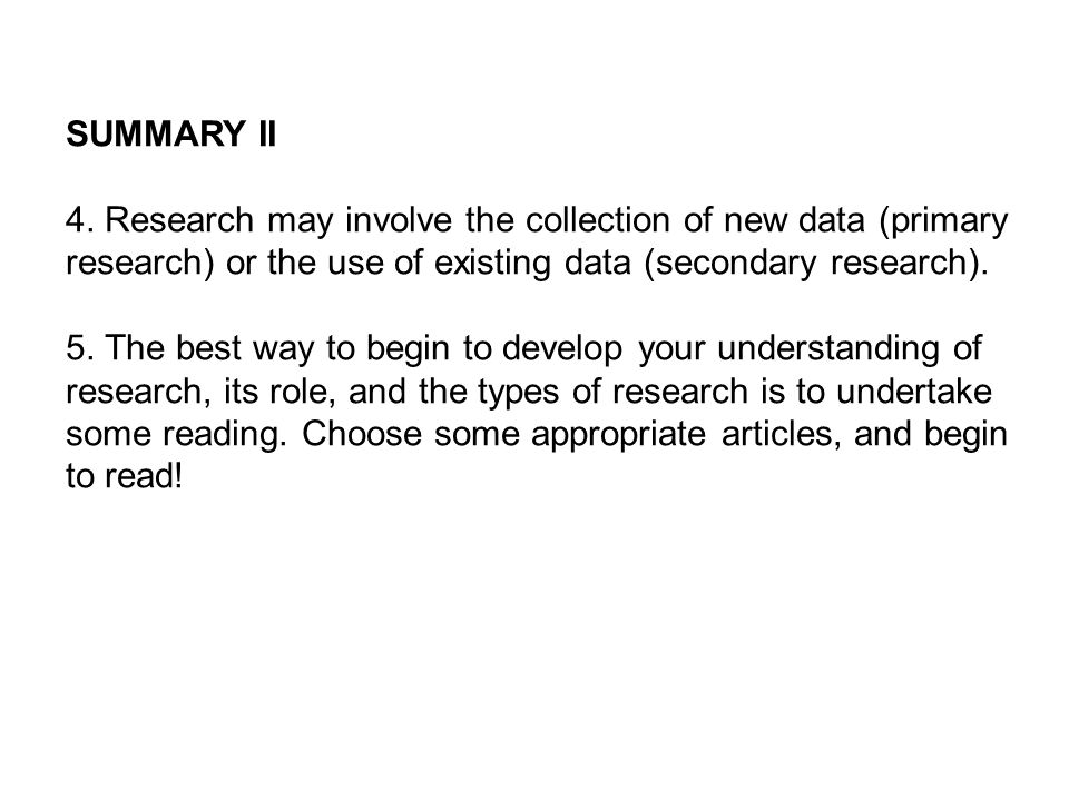 SUMMARY II 4. Research may involve the collection of new data (primary research) or the use of existing data (secondary research).