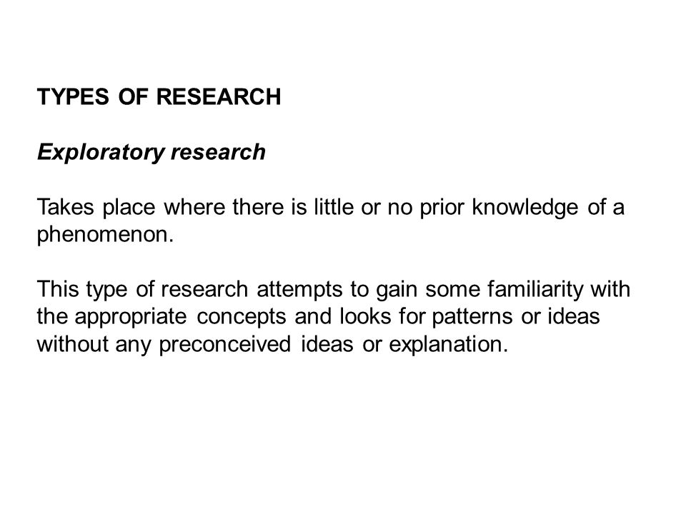 TYPES OF RESEARCH Exploratory research. Takes place where there is little or no prior knowledge of a phenomenon.