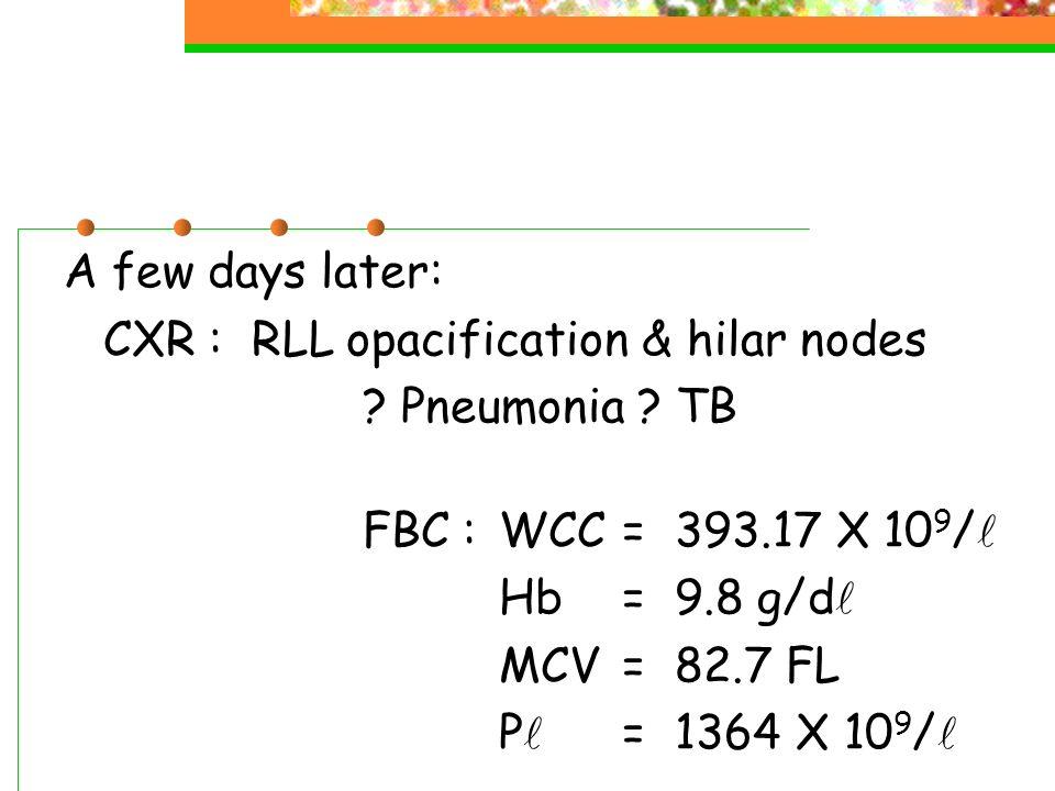 A few days later: CXR : RLL opacification & hilar nodes. Pneumonia TB. FBC : WCC = 393.17 X 109/