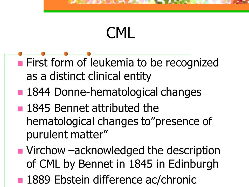 CML First form of leukemia to be recognized as a distinct clinical entity. 1844 Donne-hematological changes.