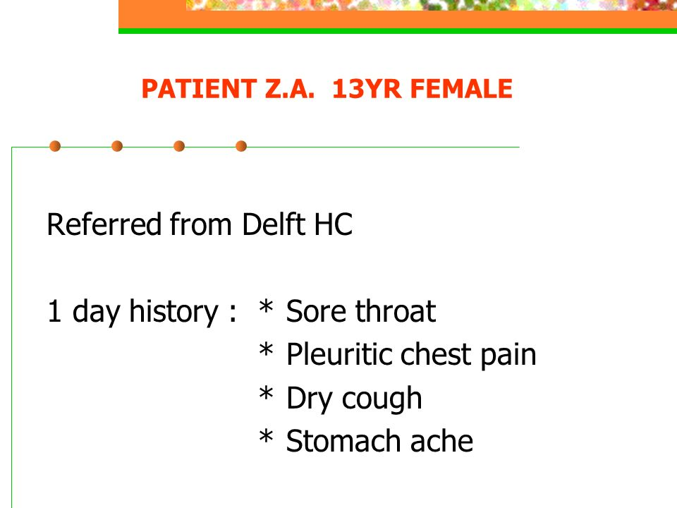1 day history : * Sore throat * Pleuritic chest pain * Dry cough