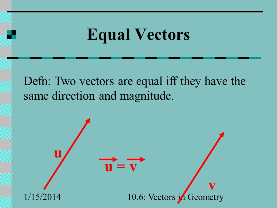 Equal Vectors Defn: Two vectors are equal iff they have the same direction and magnitude. u. v. u = v.