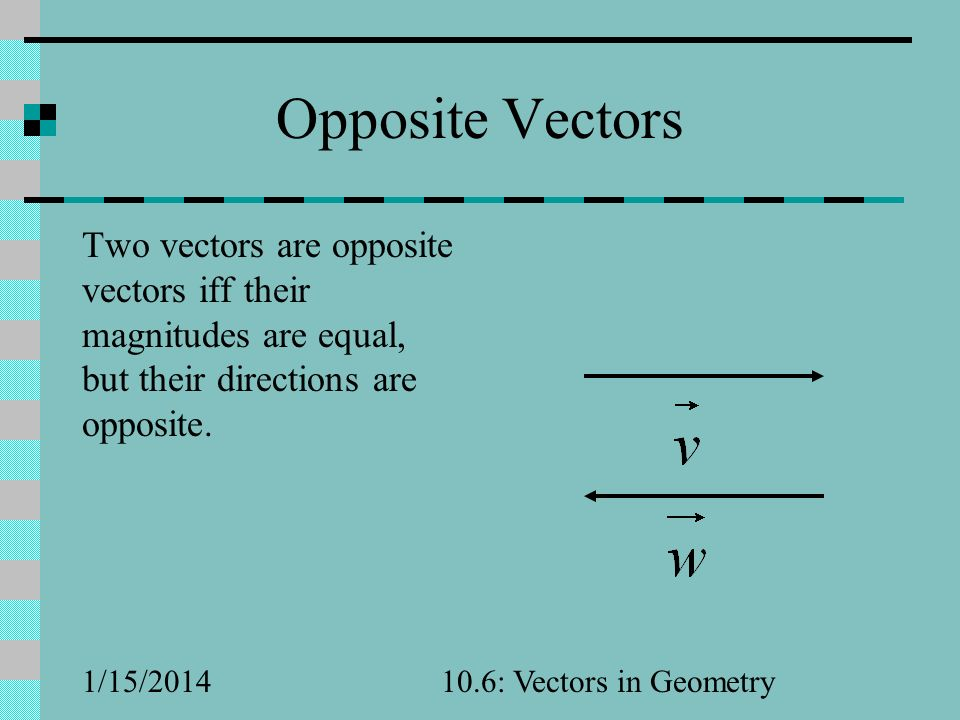 Opposite Vectors Two vectors are opposite vectors iff their magnitudes are equal, but their directions are opposite.