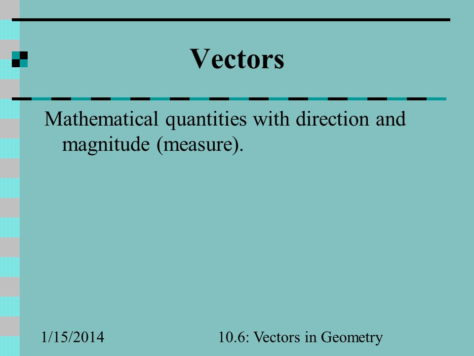 Vectors Mathematical quantities with direction and magnitude (measure).