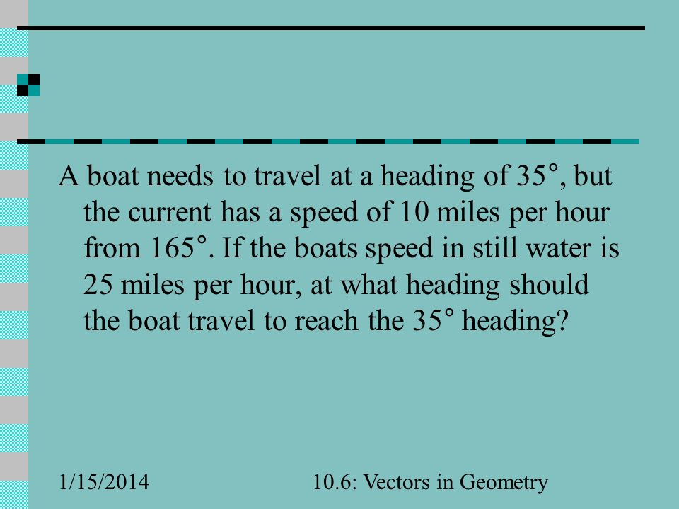 A boat needs to travel at a heading of 35°, but the current has a speed of 10 miles per hour from 165°. If the boats speed in still water is 25 miles per hour, at what heading should the boat travel to reach the 35° heading