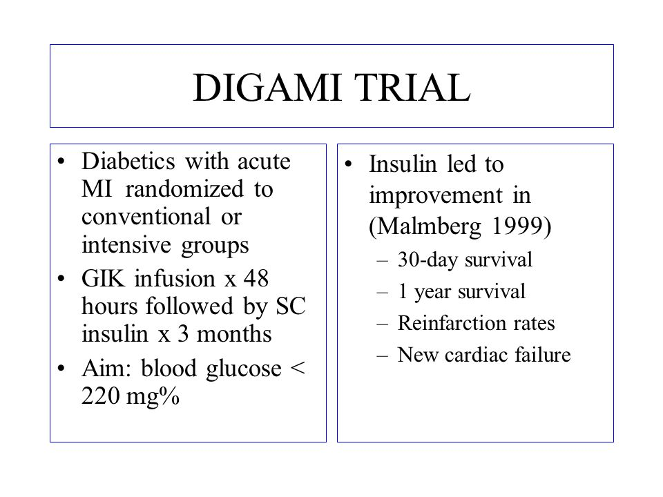 DIGAMI TRIAL Diabetics with acute MI randomized to conventional or intensive groups. GIK infusion x 48 hours followed by SC insulin x 3 months.
