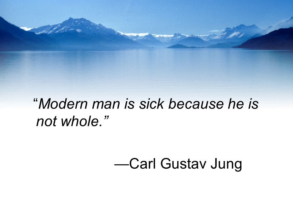 Modern man is sick because he is not whole.