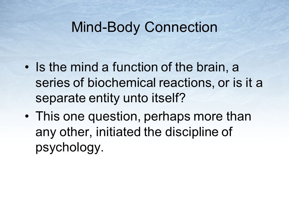 Mind-Body Connection Is the mind a function of the brain, a series of biochemical reactions, or is it a separate entity unto itself
