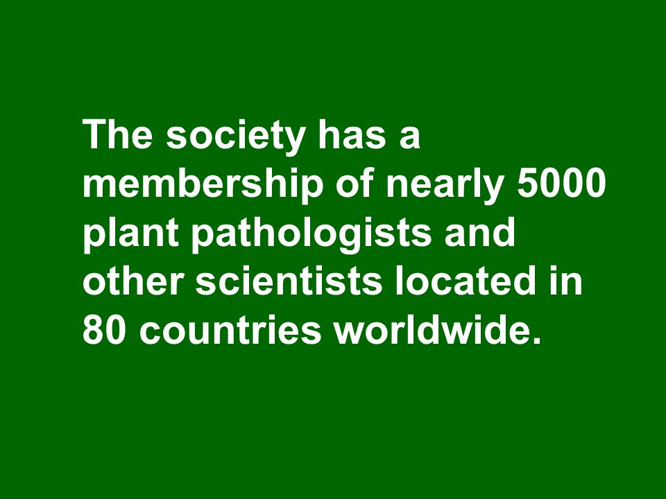The society has a membership of nearly 5000 plant pathologists and other scientists located in 80 countries worldwide.