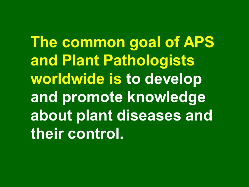 The common goal of APS and Plant Pathologists worldwide is to develop and promote knowledge about plant diseases and their control.