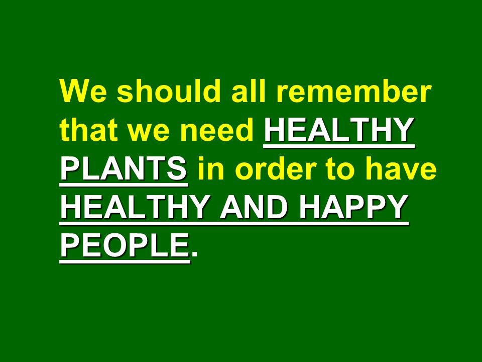 We should all remember that we need HEALTHY PLANTS in order to have HEALTHY AND HAPPY PEOPLE.