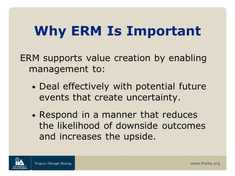 Why ERM Is Important ERM supports value creation by enabling management to: Deal effectively with potential future events that create uncertainty.