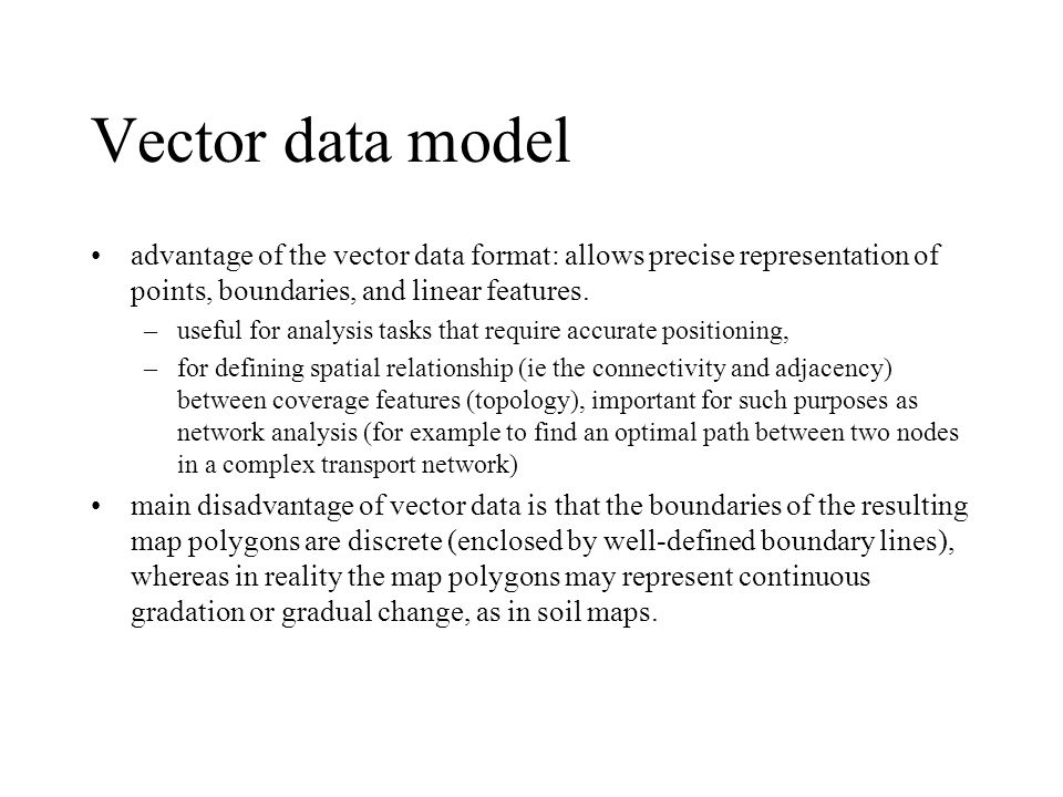 Vector data model advantage of the vector data format: allows precise representation of points, boundaries, and linear features.