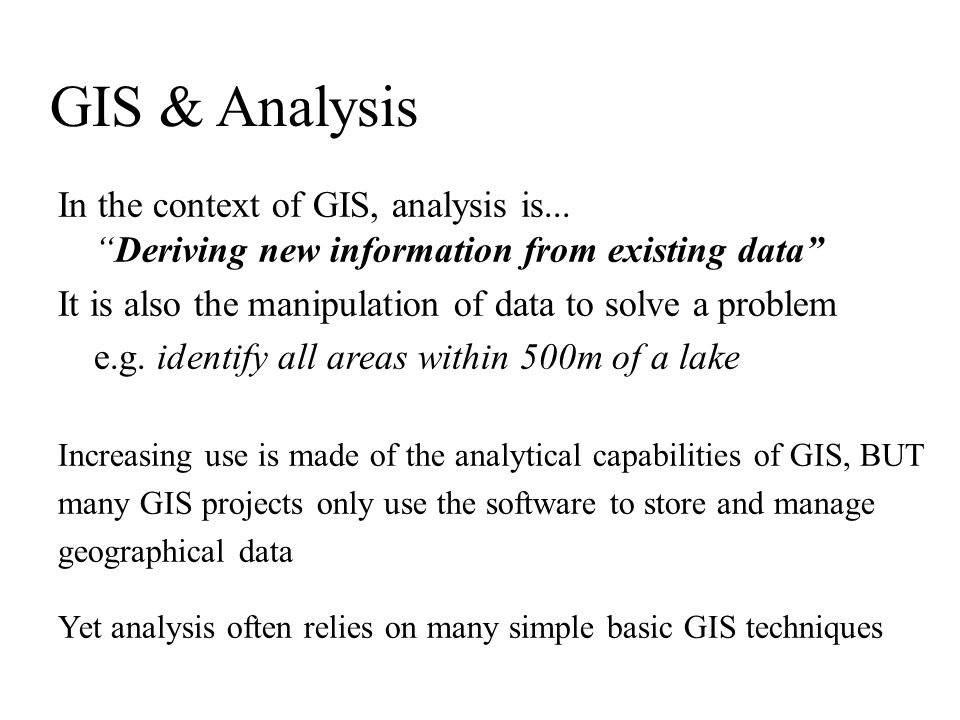 GIS & Analysis In the context of GIS, analysis is... Deriving new information from existing data