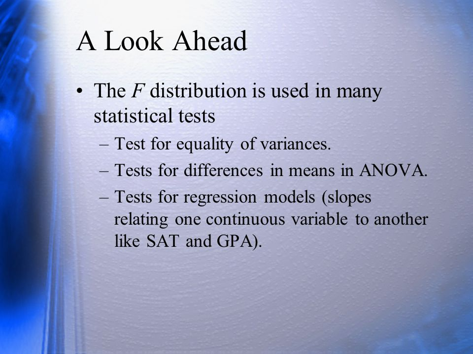 A Look Ahead The F distribution is used in many statistical tests