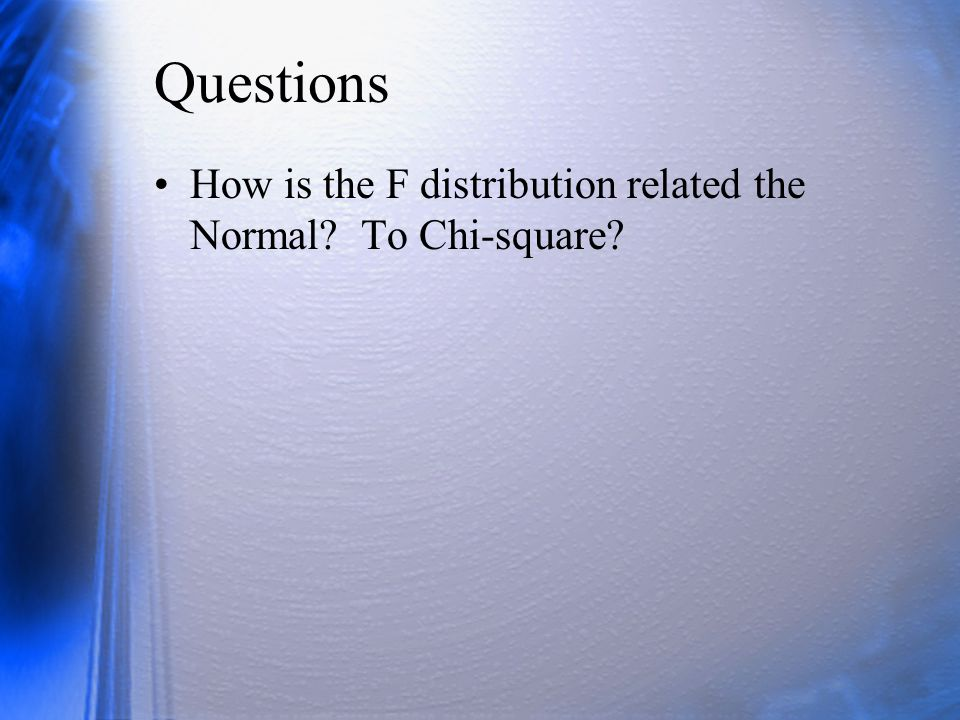 Questions How is the F distribution related the Normal To Chi-square