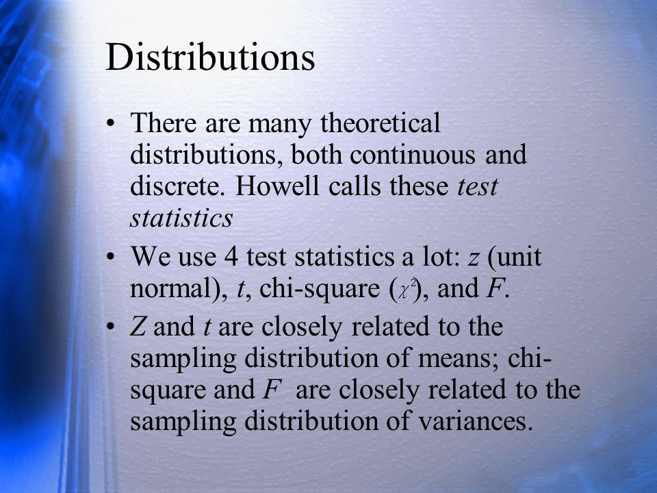 Distributions There are many theoretical distributions, both continuous and discrete. Howell calls these test statistics.