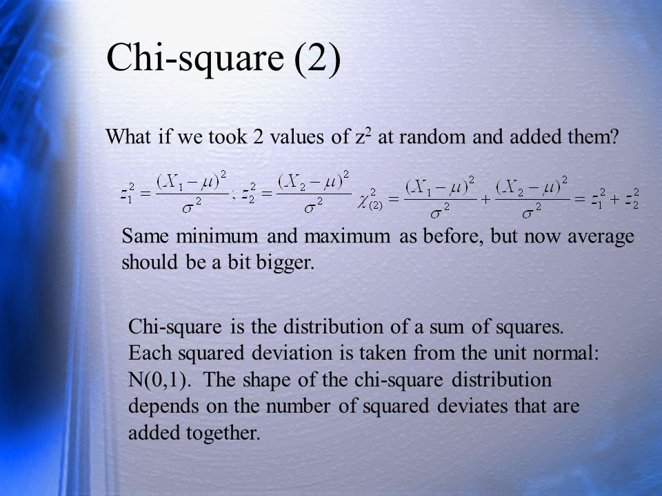 Chi-square (2) What if we took 2 values of z2 at random and added them Same minimum and maximum as before, but now average should be a bit bigger.