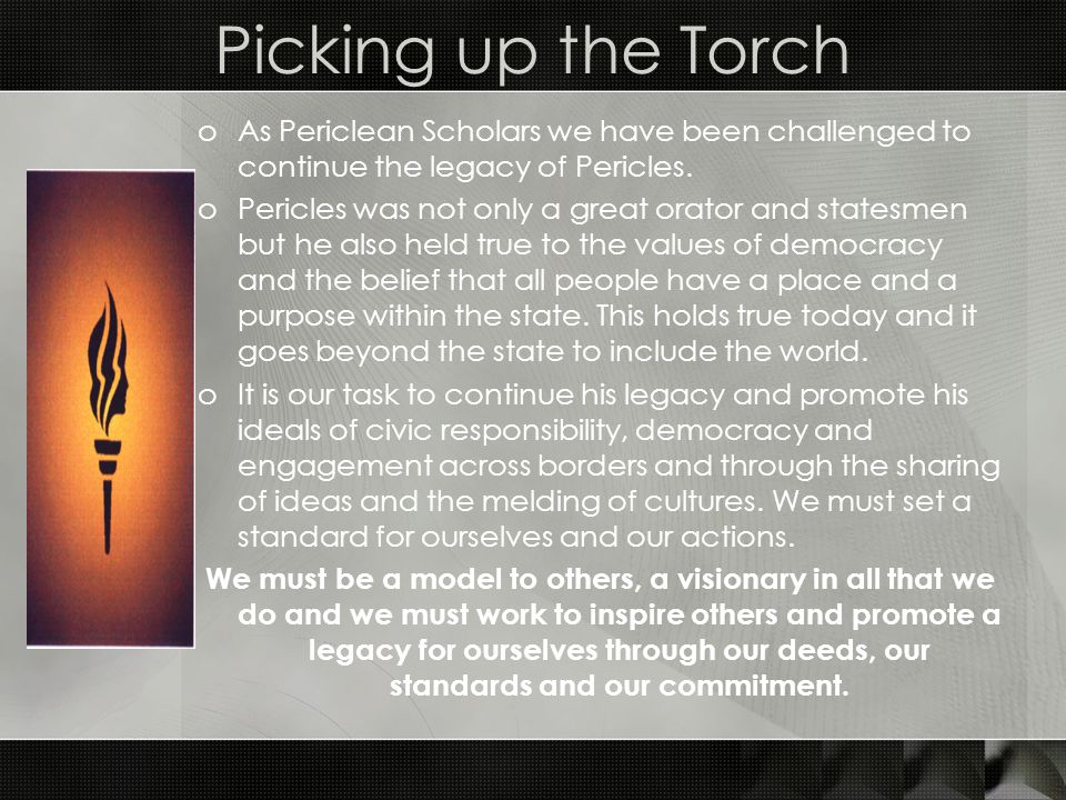 Picking up the Torch As Periclean Scholars we have been challenged to continue the legacy of Pericles.