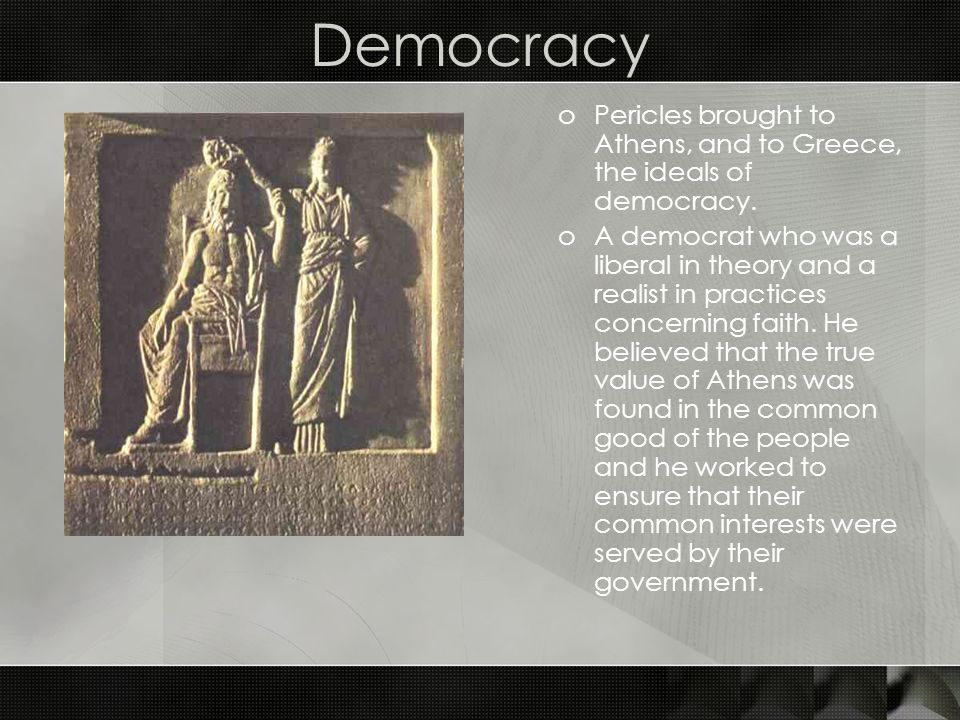 Democracy Pericles brought to Athens, and to Greece, the ideals of democracy.