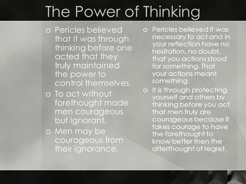 The Power of Thinking Pericles believed that it was through thinking before one acted that they truly maintained the power to control themselves.