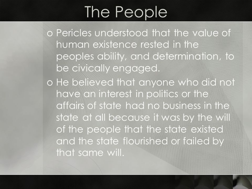 The People Pericles understood that the value of human existence rested in the peoples ability, and determination, to be civically engaged.