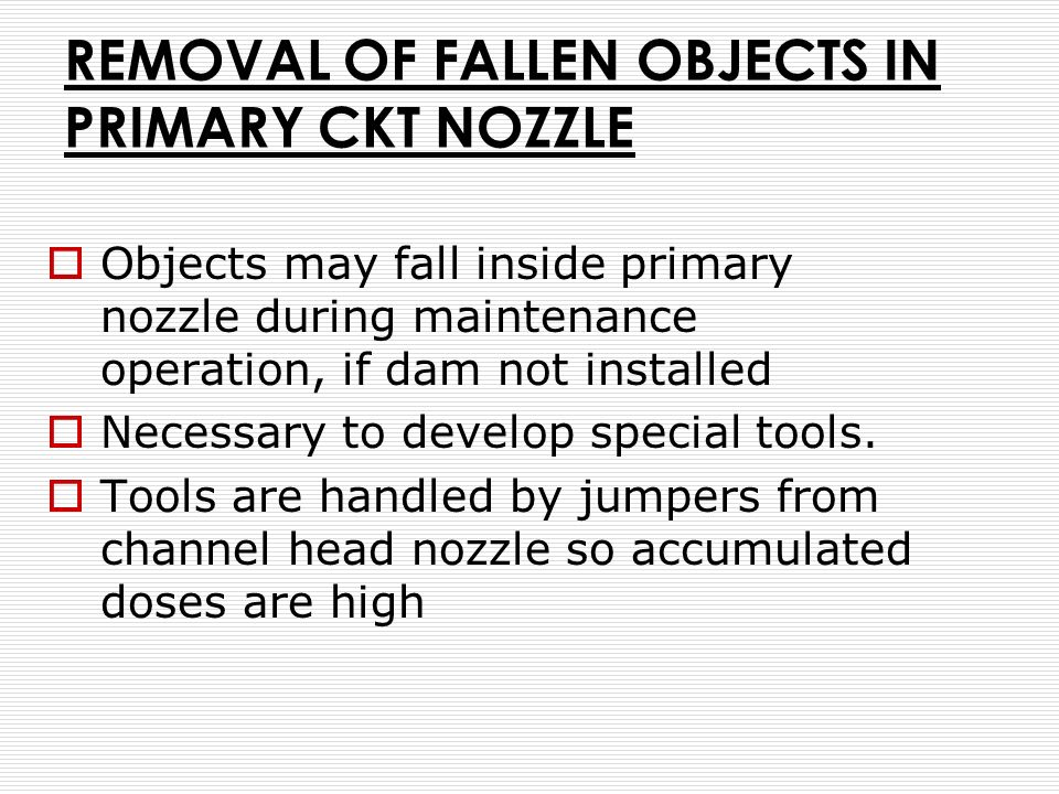 REMOVAL OF FALLEN OBJECTS IN PRIMARY CKT NOZZLE