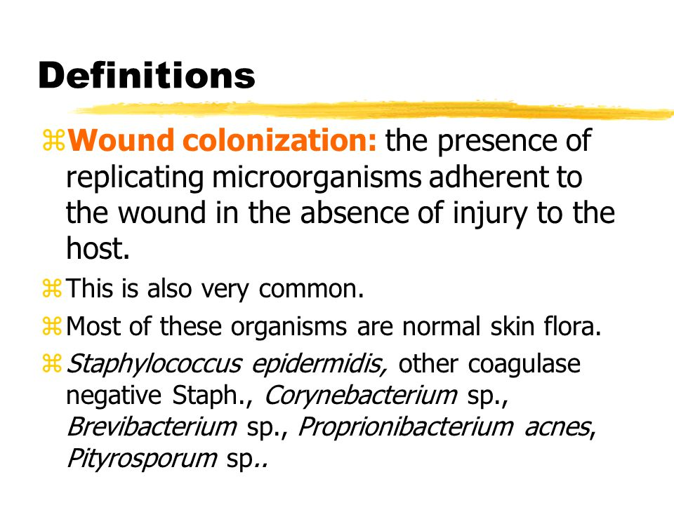 Definitions Wound colonization: the presence of replicating microorganisms adherent to the wound in the absence of injury to the host.