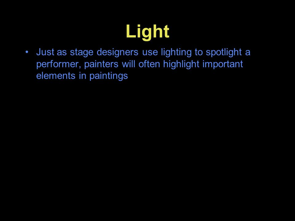 Light Just as stage designers use lighting to spotlight a performer, painters will often highlight important elements in paintings.