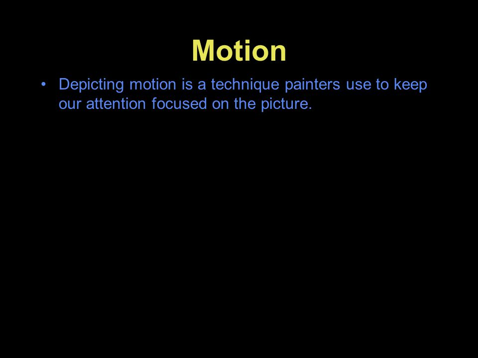 Motion Depicting motion is a technique painters use to keep our attention focused on the picture.