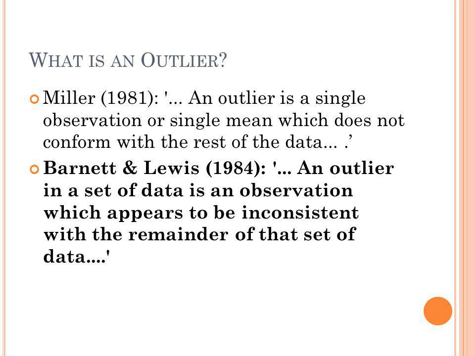 What is an Outlier Miller (1981): ... An outlier is a single observation or single mean which does not conform with the rest of the data... .'