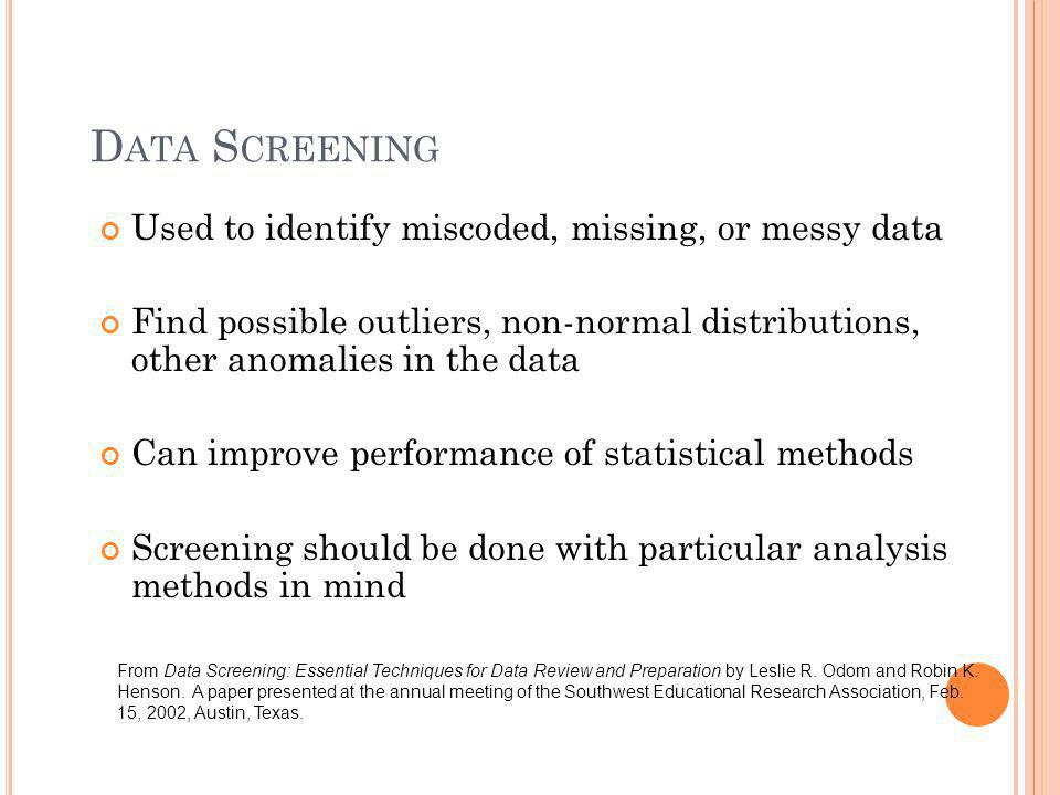 Data Screening Used to identify miscoded, missing, or messy data
