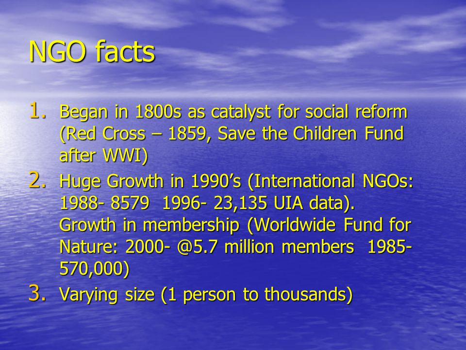 NGO facts Began in 1800s as catalyst for social reform (Red Cross – 1859, Save the Children Fund after WWI)