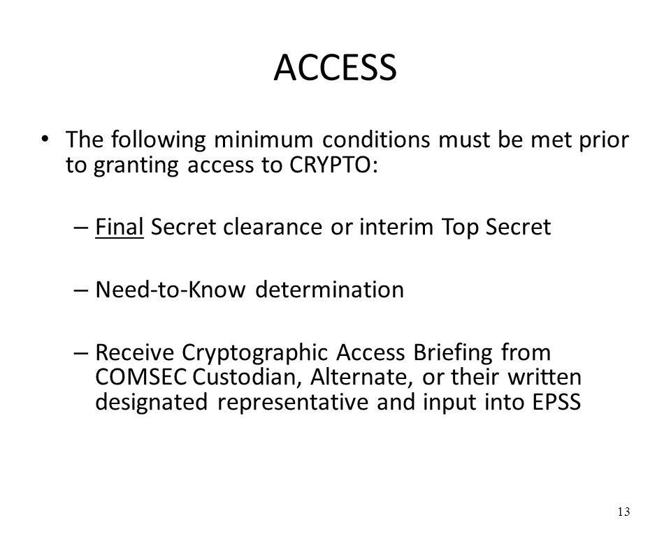 ACCESS The following minimum conditions must be met prior to granting access to CRYPTO: Final Secret clearance or interim Top Secret.