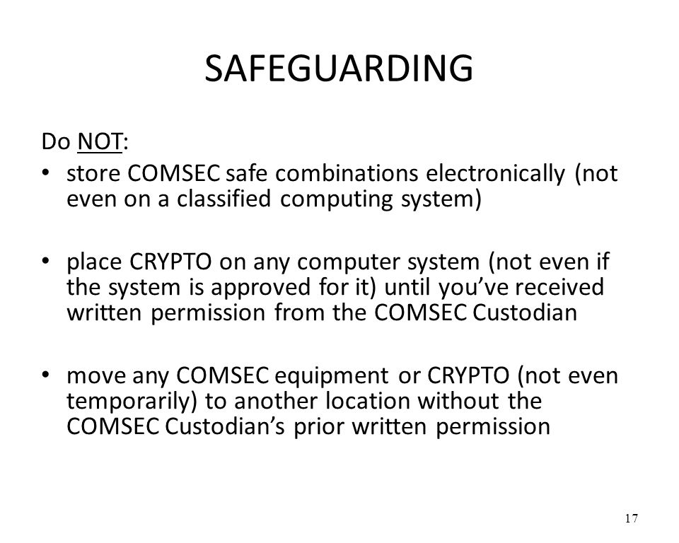 SAFEGUARDING Do NOT: store COMSEC safe combinations electronically (not even on a classified computing system)